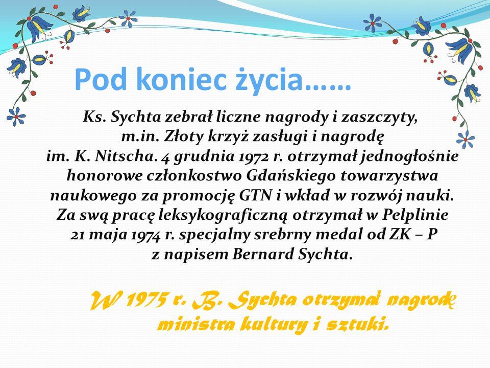 Pod koniec życia…… Ks. Sychta zebrał liczne nagrody i zaszczyty, m.in. Złoty krzyż zasługi i nagrodę im. K. Nitscha. 4 grudnia 1972 r. otrzymał jednog