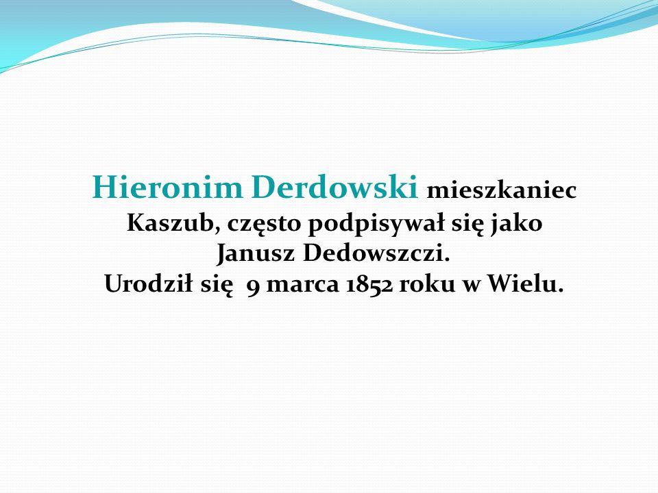 Hieronim Derdowski mieszkaniec Kaszub, często podpisywał się jako Janusz Dedowszczi. Urodził się 9 marca 1852 roku w Wielu.