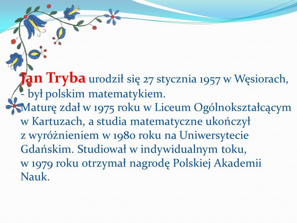 Jan Tryba urodził się 27 stycznia 1957 w Węsiorach, - był polskim matematykiem. Maturę zdał w 1975 roku w Liceum Ogólnokształcącym w Kartuzach, a stud