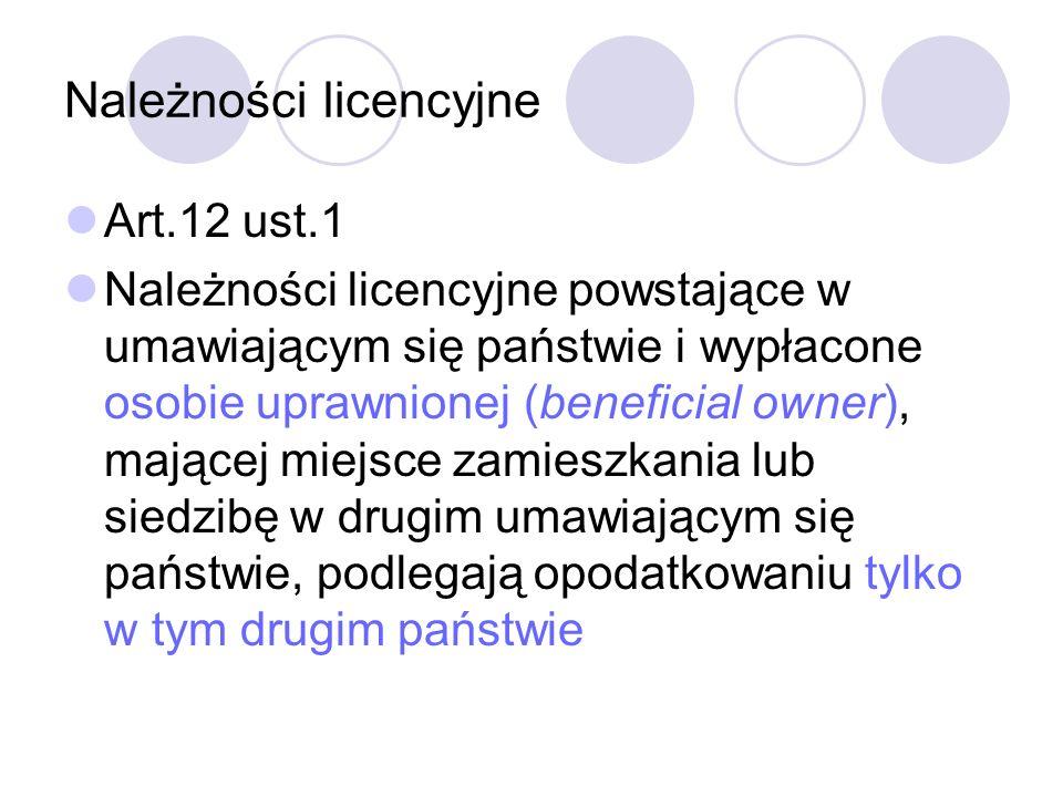 Należności licencyjne Art.12 ust.1 Należności licencyjne powstające w umawiającym się państwie i wypłacone osobie uprawnionej (beneficial owner), mającej miejsce zamieszkania lub siedzibę w drugim umawiającym się państwie, podlegają opodatkowaniu tylko w tym drugim państwie