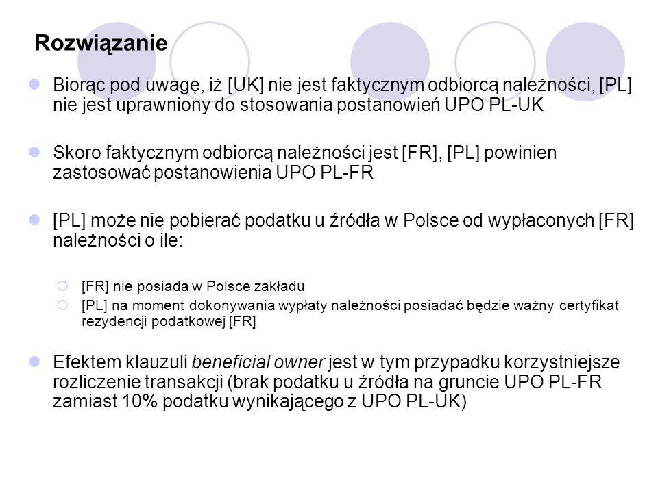 Rozwiązanie Biorąc pod uwagę, iż [UK] nie jest faktycznym odbiorcą należności, [PL] nie jest uprawniony do stosowania postanowień UPO PL-UK Skoro faktycznym odbiorcą należności jest [FR], [PL] powinien zastosować postanowienia UPO PL-FR [PL] może nie pobierać podatku u źródła w Polsce od wypłaconych [FR] należności o ile:  [FR] nie posiada w Polsce zakładu  [PL] na moment dokonywania wypłaty należności posiadać będzie ważny certyfikat rezydencji podatkowej [FR] Efektem klauzuli beneficial owner jest w tym przypadku korzystniejsze rozliczenie transakcji (brak podatku u źródła na gruncie UPO PL-FR zamiast 10% podatku wynikającego z UPO PL-UK)