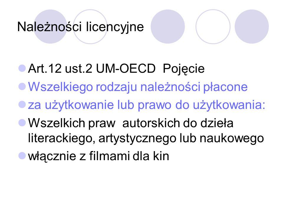 Należności licencyjne Art.12 ust.2 UM-OECD Pojęcie Wszelkiego rodzaju należności płacone za użytkowanie lub prawo do użytkowania: Wszelkich praw autorskich do dzieła literackiego, artystycznego lub naukowego włącznie z filmami dla kin