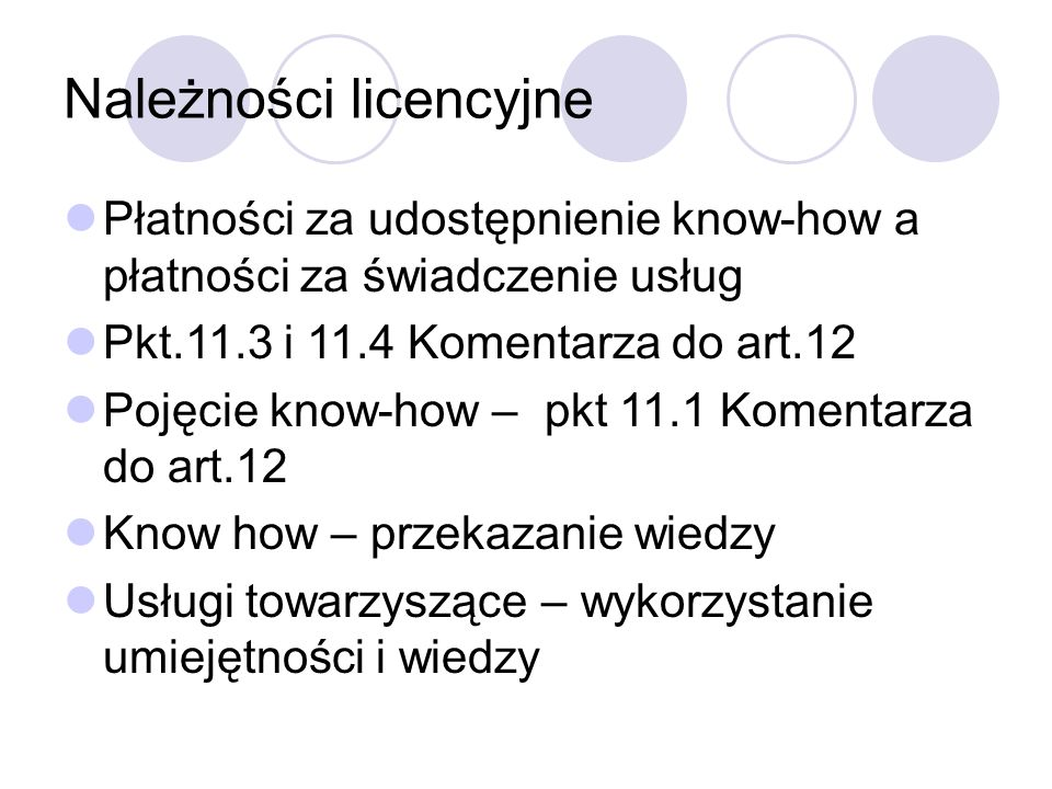 Należności licencyjne Płatności za udostępnienie know-how a płatności za świadczenie usług Pkt.11.3 i 11.4 Komentarza do art.12 Pojęcie know-how – pkt 11.1 Komentarza do art.12 Know how – przekazanie wiedzy Usługi towarzyszące – wykorzystanie umiejętności i wiedzy