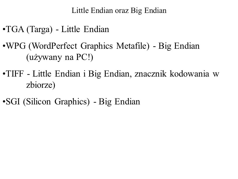 Little Endian oraz Big Endian TGA (Targa) - Little Endian WPG (WordPerfect Graphics Metafile) - Big Endian (używany na PC!) TIFF - Little Endian i Big Endian, znacznik kodowania w zbiorze) SGI (Silicon Graphics) - Big Endian