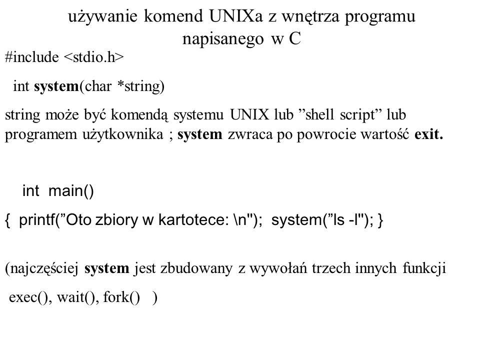 używanie komend UNIXa z wnętrza programu napisanego w C #include int system(char *string) string może być komendą systemu UNIX lub shell script lub programem użytkownika ; system zwraca po powrocie wartość exit.