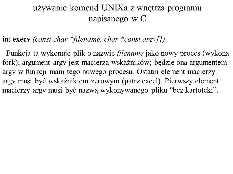 używanie komend UNIXa z wnętrza programu napisanego w C int execv (const char *filename, char *const argv[]) Funkcja ta wykonuje plik o nazwie filename jako nowy proces (wykona fork); argument argv jest macierzą wskaźników; będzie ona argumentem argv w funkcji main tego nowego procesu.