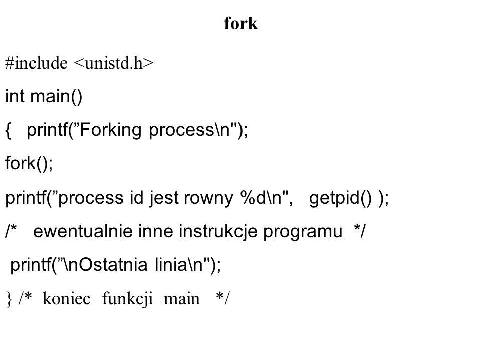 fork #include int main() { printf( Forking process\n ); fork(); printf( process id jest rowny %d\n , getpid() ); /* ewentualnie inne instrukcje programu */ printf( \nOstatnia linia\n ); } /* koniec funkcji main */