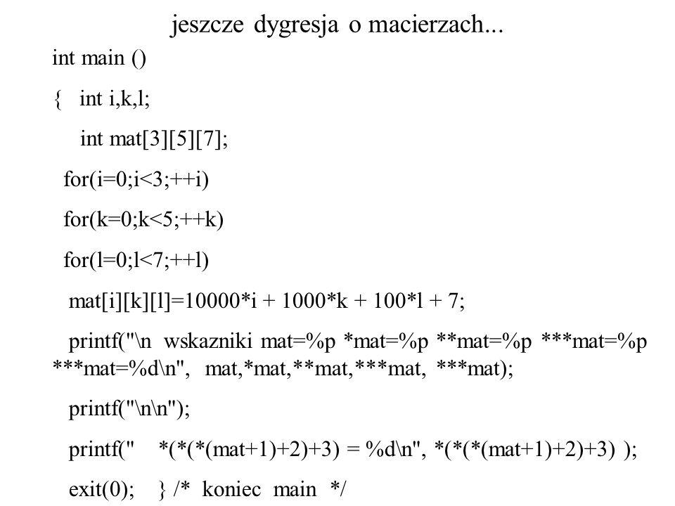jeszcze dygresja o macierzach... int main () { int i,k,l; int mat[3][5][7]; for(i=0;i<3;++i) for(k=0;k<5;++k) for(l=0;l<7;++l) mat[i][k][l]=10000*i +