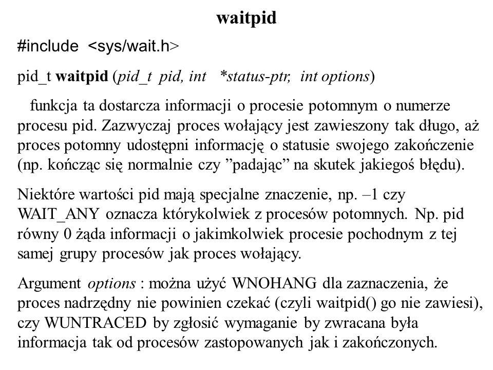 waitpid #include pid_t waitpid (pid_t pid, int *status-ptr, int options) funkcja ta dostarcza informacji o procesie potomnym o numerze procesu pid.