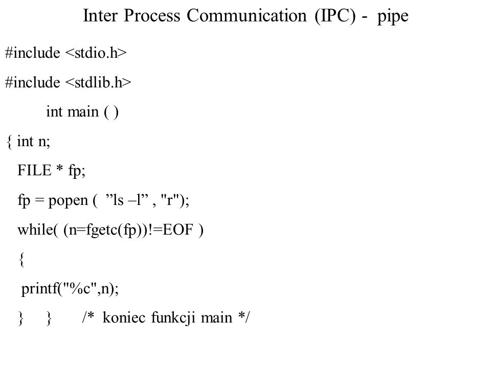 Inter Process Communication (IPC) - pipe #include int main ( ) { int n; FILE * fp; fp = popen ( ls –l , r ); while( (n=fgetc(fp))!=EOF ) { printf( %c ,n); } } /* koniec funkcji main */