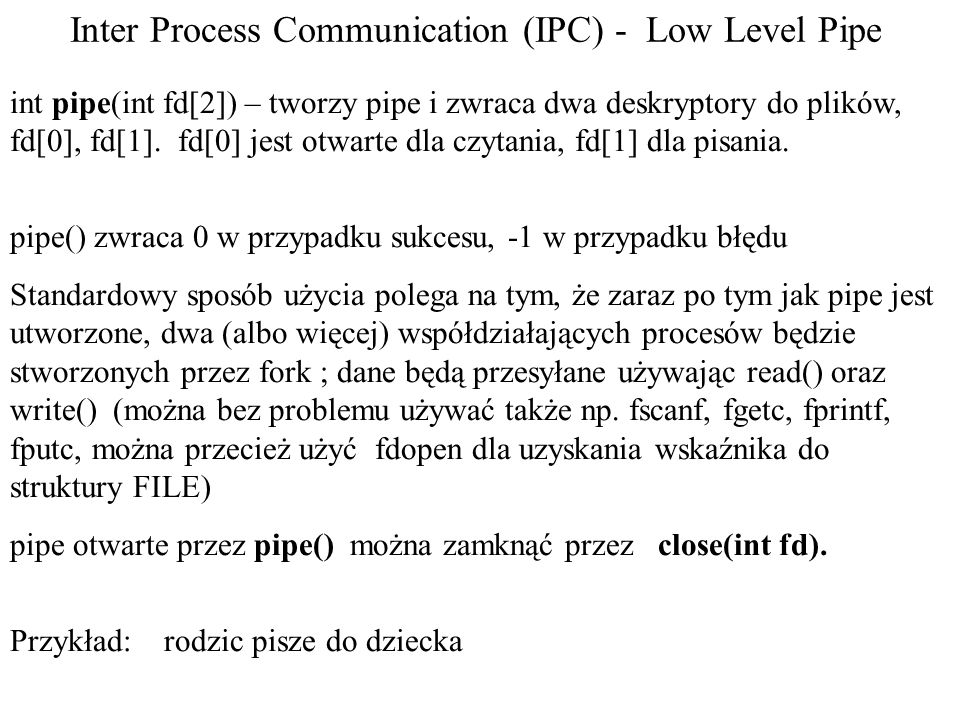 Inter Process Communication (IPC) - Low Level Pipe int pipe(int fd[2]) – tworzy pipe i zwraca dwa deskryptory do plików, fd[0], fd[1].
