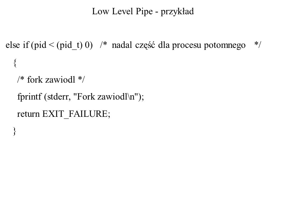 Low Level Pipe - przykład else if (pid < (pid_t) 0) /* nadal część dla procesu potomnego */ { /* fork zawiodl */ fprintf (stderr, Fork zawiodl\n ); return EXIT_FAILURE; }