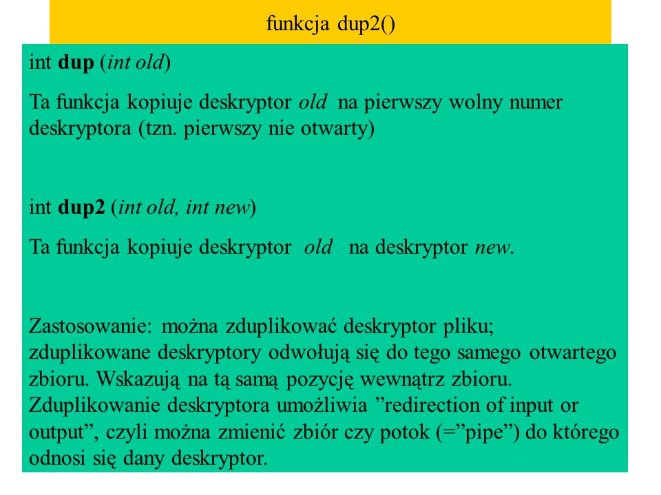 funkcja dup2() int dup (int old) Ta funkcja kopiuje deskryptor old na pierwszy wolny numer deskryptora (tzn. pierwszy nie otwarty) int dup2 (int old,