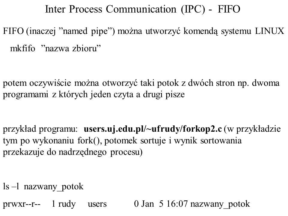 Inter Process Communication (IPC) - FIFO FIFO (inaczej named pipe ) można utworzyć komendą systemu LINUX mkfifo nazwa zbioru potem oczywiście można otworzyć taki potok z dwóch stron np.