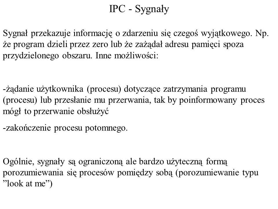IPC - Sygnały Sygnał przekazuje informację o zdarzeniu się czegoś wyjątkowego. Np. że program dzieli przez zero lub że zażądał adresu pamięci spoza pr