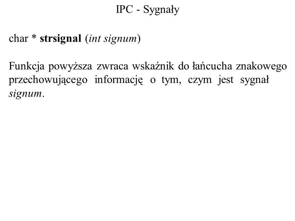 IPC - Sygnały char * strsignal (int signum) Funkcja powyższa zwraca wskaźnik do łańcucha znakowego przechowującego informację o tym, czym jest sygnał signum.