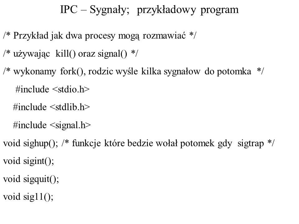 IPC – Sygnały; przykładowy program /* Przykład jak dwa procesy mogą rozmawiać */ /* używając kill() oraz signal() */ /* wykonamy fork(), rodzic wyśle kilka sygnałow do potomka */ #include void sighup(); /* funkcje które bedzie wołał potomek gdy sigtrap */ void sigint(); void sigquit(); void sig11();