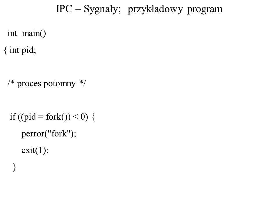IPC – Sygnały; przykładowy program int main() { int pid; /* proces potomny */ if ((pid = fork()) < 0) { perror(