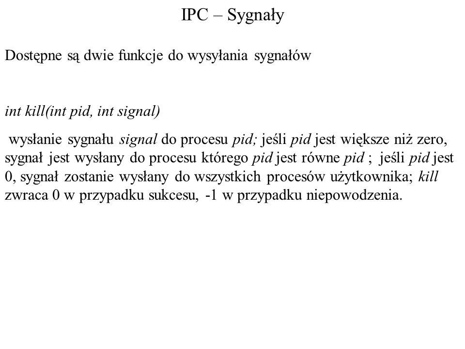 IPC – Sygnały Dostępne są dwie funkcje do wysyłania sygnałów int kill(int pid, int signal) wysłanie sygnału signal do procesu pid; jeśli pid jest większe niż zero, sygnał jest wysłany do procesu którego pid jest równe pid ; jeśli pid jest 0, sygnał zostanie wysłany do wszystkich procesów użytkownika; kill zwraca 0 w przypadku sukcesu, -1 w przypadku niepowodzenia.