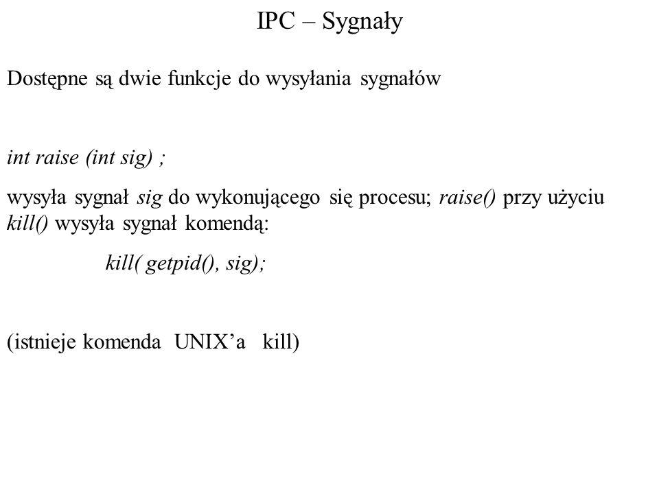 IPC – Sygnały Dostępne są dwie funkcje do wysyłania sygnałów int raise (int sig) ; wysyła sygnał sig do wykonującego się procesu; raise() przy użyciu kill() wysyła sygnał komendą: kill( getpid(), sig); (istnieje komenda UNIX'a kill)