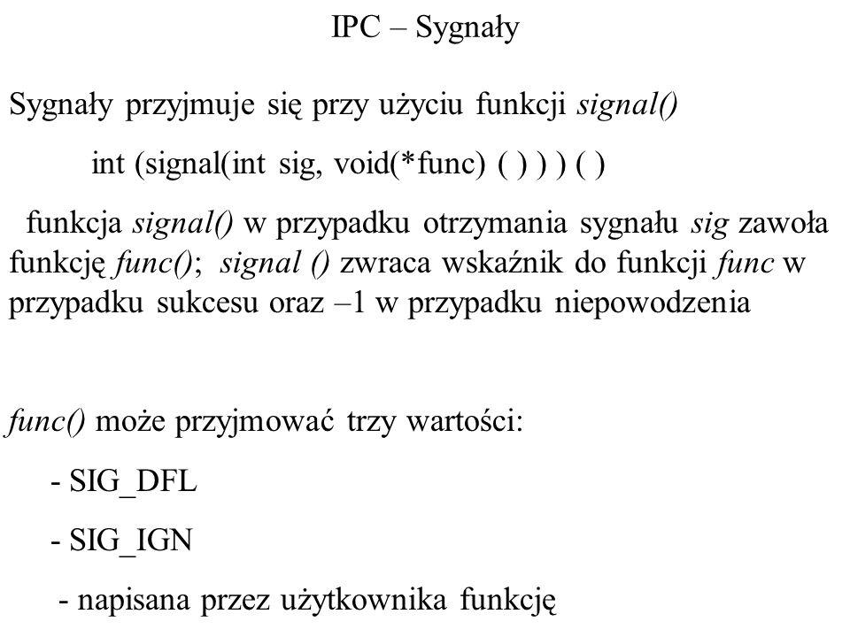 IPC – Sygnały Sygnały przyjmuje się przy użyciu funkcji signal() int (signal(int sig, void(*func) ( ) ) ) ( ) funkcja signal() w przypadku otrzymania sygnału sig zawoła funkcję func(); signal () zwraca wskaźnik do funkcji func w przypadku sukcesu oraz –1 w przypadku niepowodzenia func() może przyjmować trzy wartości: - SIG_DFL - SIG_IGN - napisana przez użytkownika funkcję