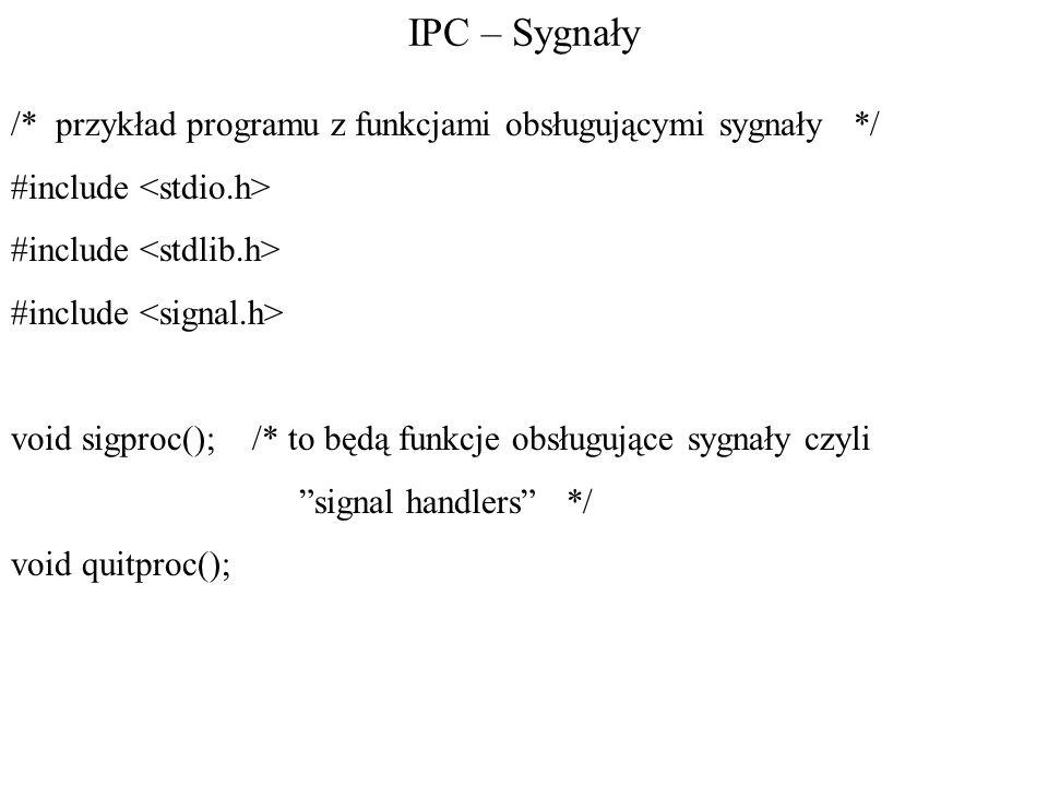 IPC – Sygnały /* przykład programu z funkcjami obsługującymi sygnały */ #include void sigproc(); /* to będą funkcje obsługujące sygnały czyli signal handlers */ void quitproc();