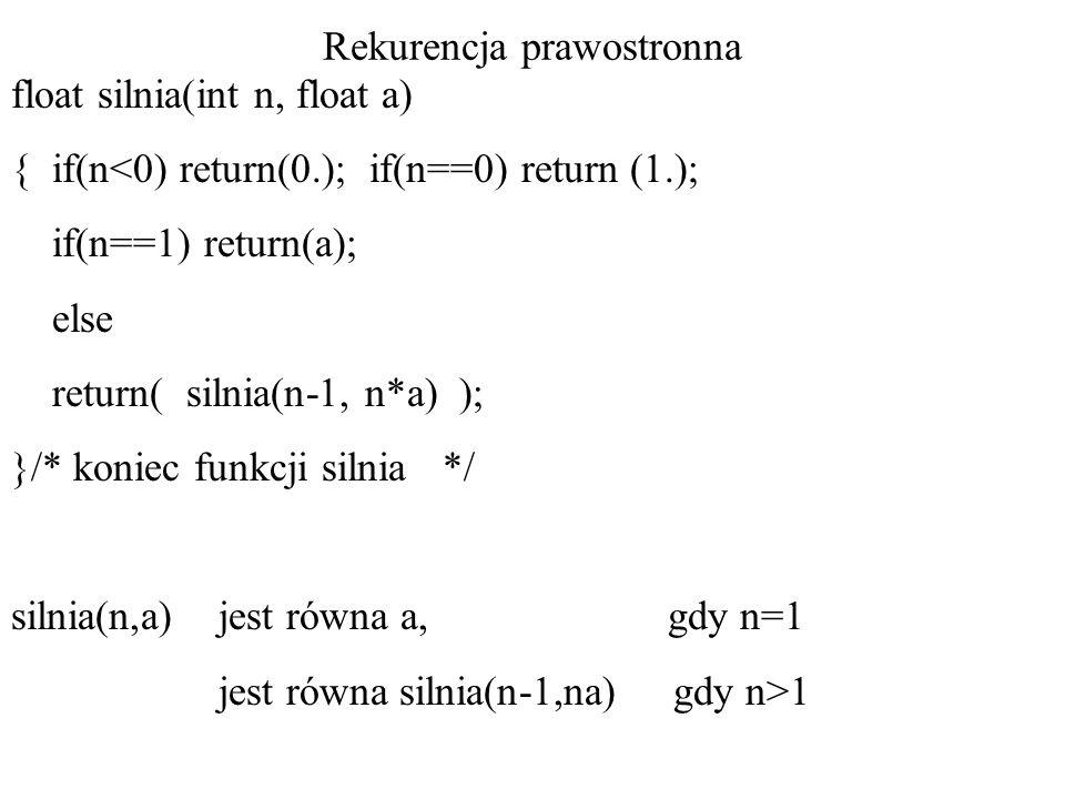 Rekurencja prawostronna float silnia(int n, float a) { if(n<0) return(0.); if(n==0) return (1.); if(n==1) return(a); else return( silnia(n-1, n*a) ); }/* koniec funkcji silnia */ silnia(n,a) jest równa a, gdy n=1 jest równa silnia(n-1,na) gdy n>1