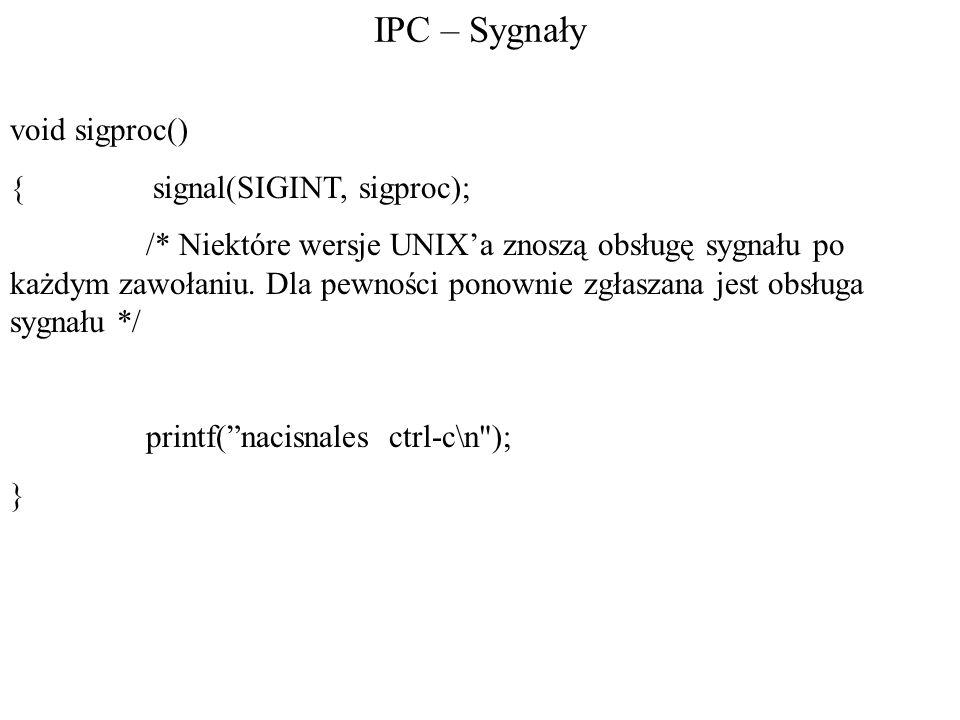 IPC – Sygnały void sigproc() { signal(SIGINT, sigproc); /* Niektóre wersje UNIX'a znoszą obsługę sygnału po każdym zawołaniu.