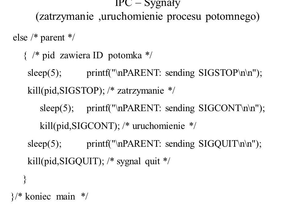 IPC – Sygnały (zatrzymanie,uruchomienie procesu potomnego) else /* parent */ { /* pid zawiera ID potomka */ sleep(5); printf(