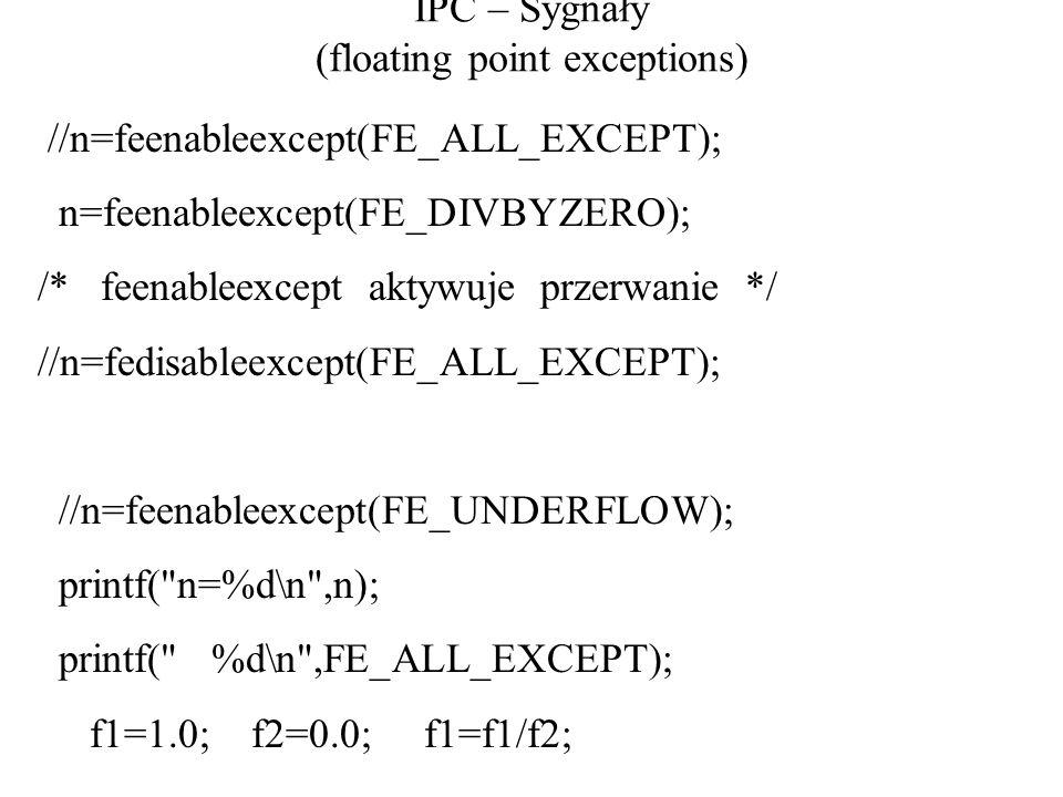 IPC – Sygnały (floating point exceptions) //n=feenableexcept(FE_ALL_EXCEPT); n=feenableexcept(FE_DIVBYZERO); /* feenableexcept aktywuje przerwanie */ //n=fedisableexcept(FE_ALL_EXCEPT); //n=feenableexcept(FE_UNDERFLOW); printf( n=%d\n ,n); printf( %d\n ,FE_ALL_EXCEPT); f1=1.0; f2=0.0; f1=f1/f2;