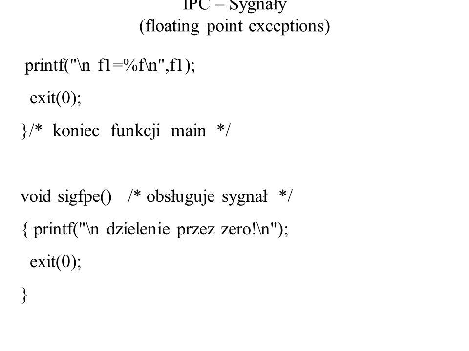 IPC – Sygnały (floating point exceptions) printf( \n f1=%f\n ,f1); exit(0); }/* koniec funkcji main */ void sigfpe() /* obsługuje sygnał */ { printf( \n dzielenie przez zero!\n ); exit(0); }
