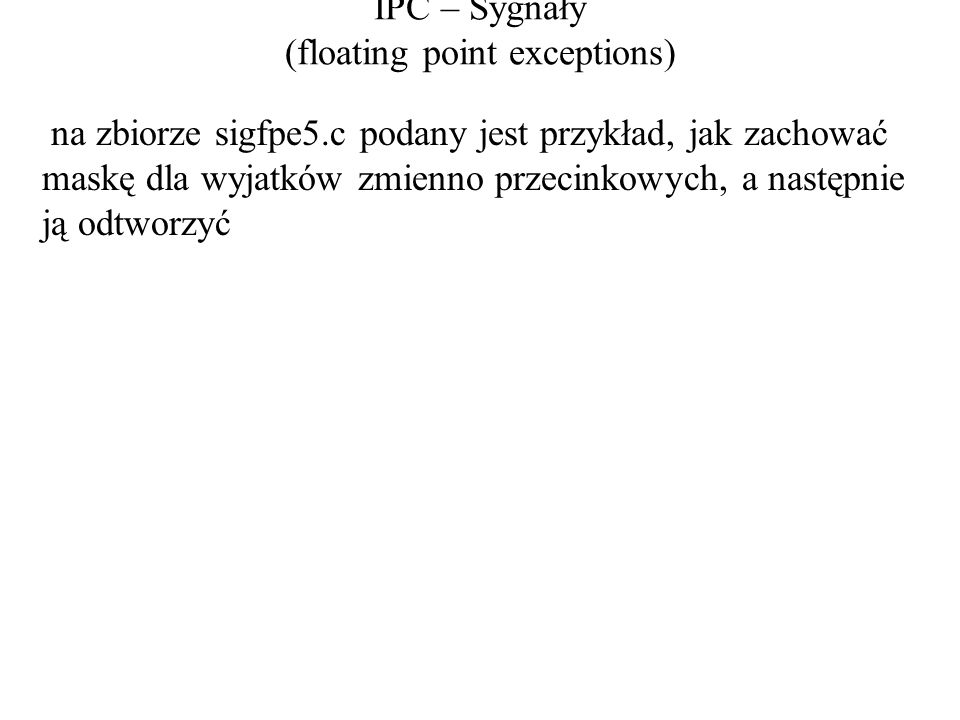IPC – Sygnały (floating point exceptions) na zbiorze sigfpe5.c podany jest przykład, jak zachować maskę dla wyjatków zmienno przecinkowych, a następnie ją odtworzyć