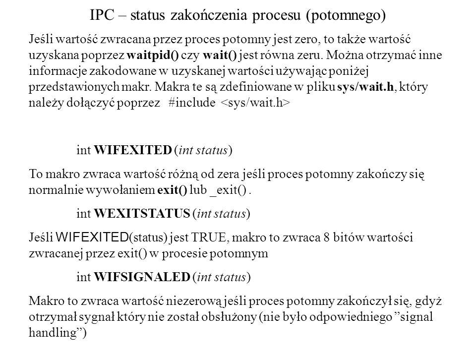IPC – status zakończenia procesu (potomnego) Jeśli wartość zwracana przez proces potomny jest zero, to także wartość uzyskana poprzez waitpid() czy wa