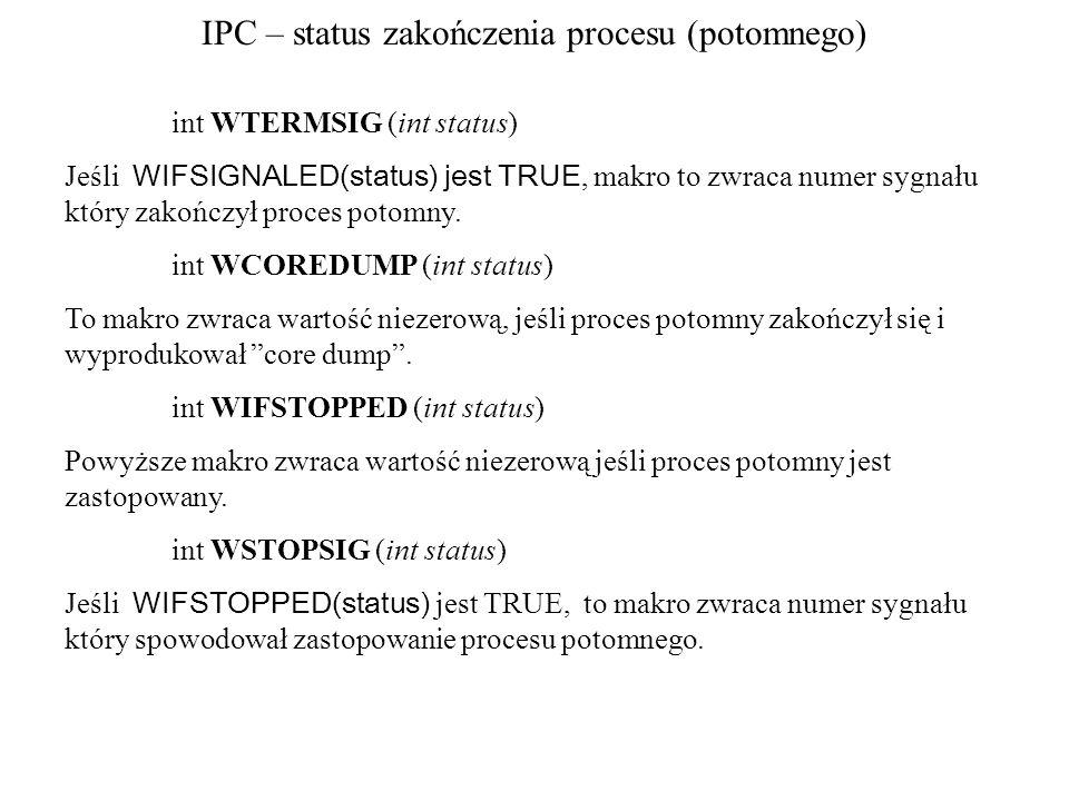 IPC – status zakończenia procesu (potomnego) int WTERMSIG (int status) Jeśli WIFSIGNALED(status) jest TRUE, makro to zwraca numer sygnału który zakończył proces potomny.
