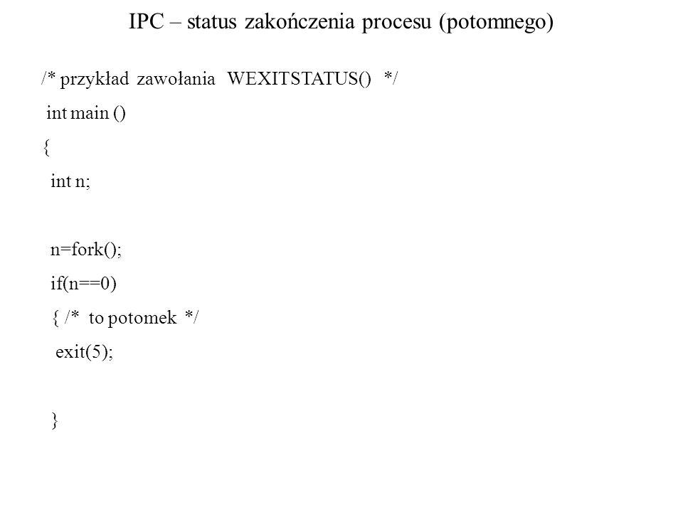IPC – status zakończenia procesu (potomnego) /* przykład zawołania WEXITSTATUS() */ int main () { int n; n=fork(); if(n==0) { /* to potomek */ exit(5)