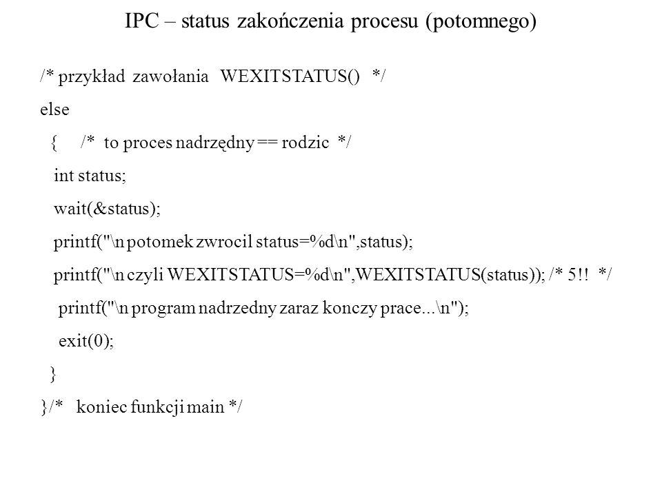 IPC – status zakończenia procesu (potomnego) /* przykład zawołania WEXITSTATUS() */ else { /* to proces nadrzędny == rodzic */ int status; wait(&statu