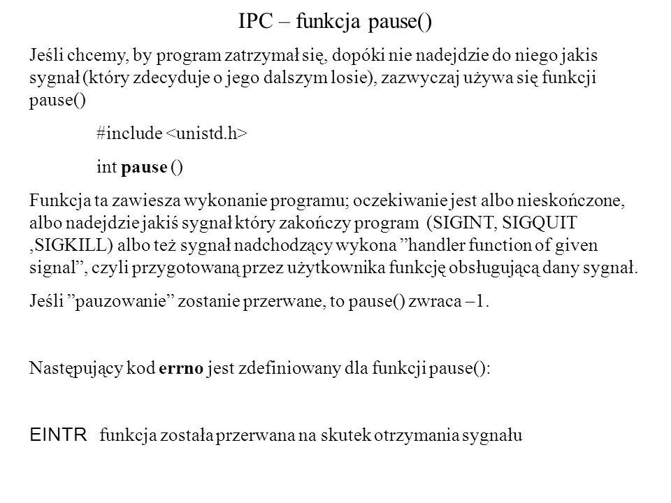 IPC – funkcja pause() Jeśli chcemy, by program zatrzymał się, dopóki nie nadejdzie do niego jakis sygnał (który zdecyduje o jego dalszym losie), zazwyczaj używa się funkcji pause() #include int pause () Funkcja ta zawiesza wykonanie programu; oczekiwanie jest albo nieskończone, albo nadejdzie jakiś sygnał który zakończy program (SIGINT, SIGQUIT,SIGKILL) albo też sygnał nadchodzący wykona handler function of given signal , czyli przygotowaną przez użytkownika funkcję obsługującą dany sygnał.