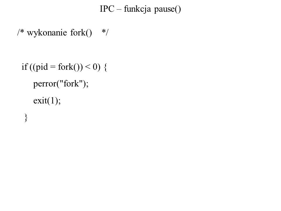 IPC – funkcja pause() /* wykonanie fork() */ if ((pid = fork()) < 0) { perror( fork ); exit(1); }