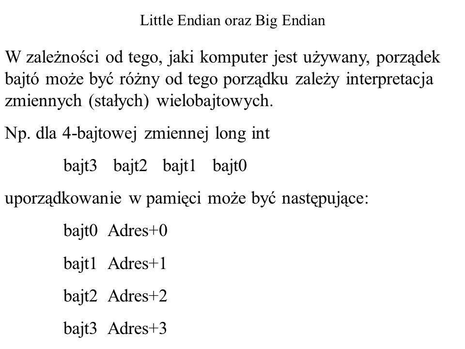 Little Endian oraz Big Endian W zależności od tego, jaki komputer jest używany, porządek bajtó może być różny od tego porządku zależy interpretacja zmiennych (stałych) wielobajtowych.