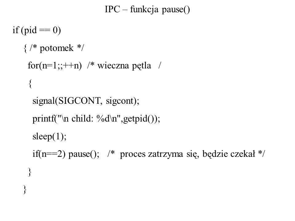 IPC – funkcja pause() if (pid == 0) { /* potomek */ for(n=1;;++n) /* wieczna pętla / { signal(SIGCONT, sigcont); printf(