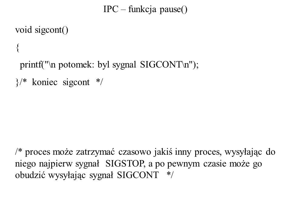 IPC – funkcja pause() void sigcont() { printf( \n potomek: byl sygnal SIGCONT\n ); }/* koniec sigcont */ /* proces może zatrzymać czasowo jakiś inny proces, wysyłając do niego najpierw sygnał SIGSTOP, a po pewnym czasie może go obudzić wysyłając sygnał SIGCONT */