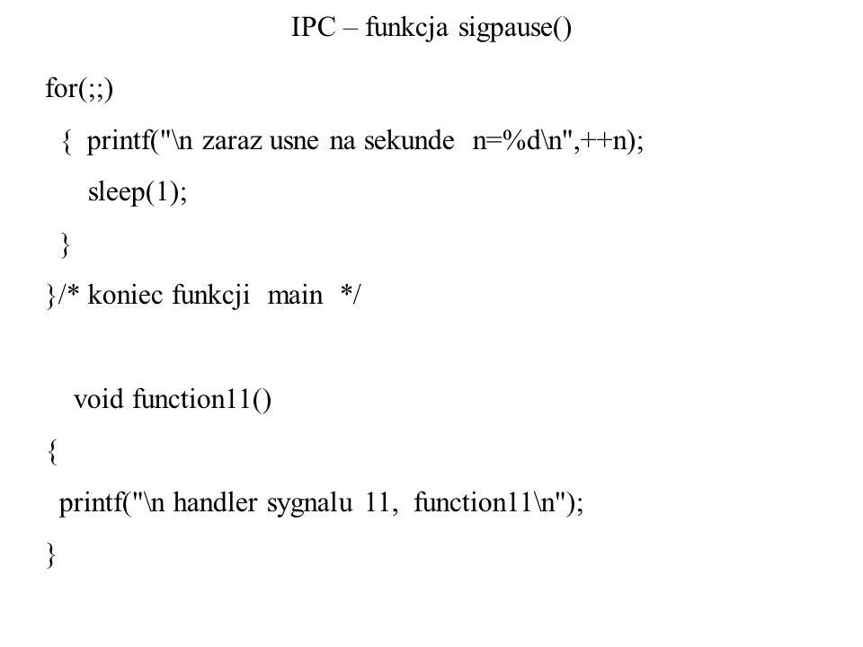 IPC – funkcja sigpause() for(;;) { printf( \n zaraz usne na sekunde n=%d\n ,++n); sleep(1); } }/* koniec funkcji main */ void function11() { printf( \n handler sygnalu 11, function11\n ); }