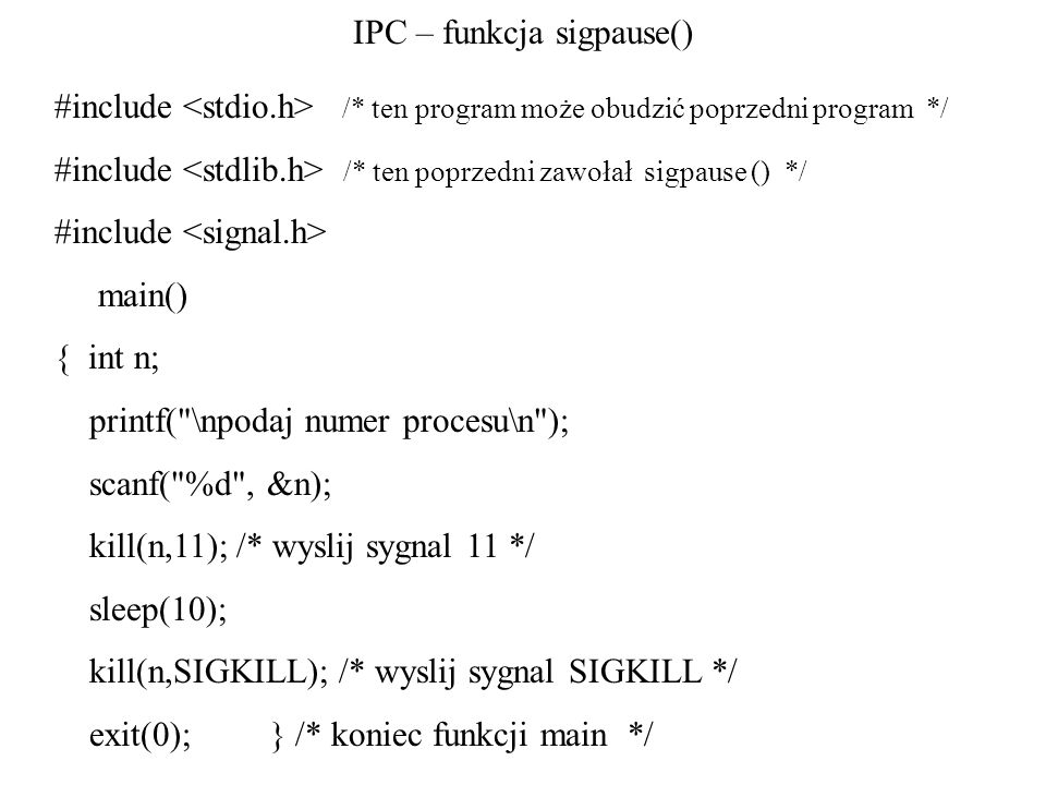 IPC – funkcja sigpause() #include /* ten program może obudzić poprzedni program */ #include /* ten poprzedni zawołał sigpause () */ #include main() {