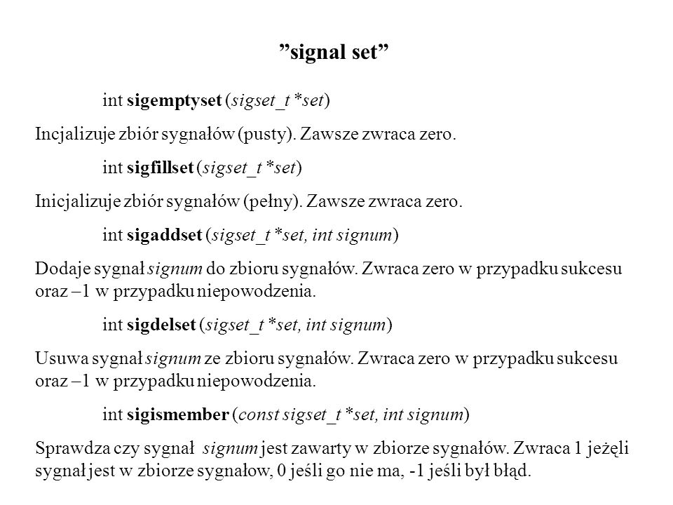 """""""signal set"""" int sigemptyset (sigset_t *set) Incjalizuje zbiór sygnałów (pusty). Zawsze zwraca zero. int sigfillset (sigset_t *set) Inicjalizuje zbiór"""