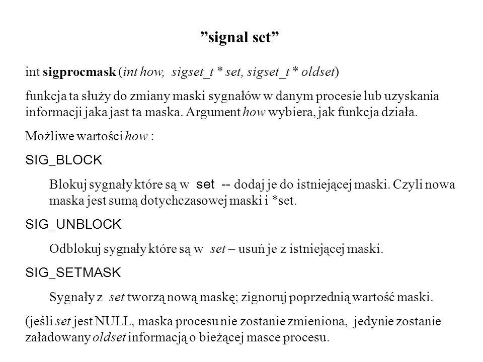 """""""signal set"""" int sigprocmask (int how, sigset_t * set, sigset_t * oldset) funkcja ta służy do zmiany maski sygnałów w danym procesie lub uzyskania inf"""