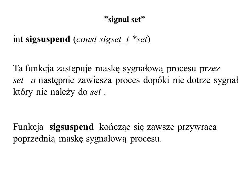 signal set int sigsuspend (const sigset_t *set) Ta funkcja zastępuje maskę sygnałową procesu przez set a następnie zawiesza proces dopóki nie dotrze sygnał który nie należy do set.