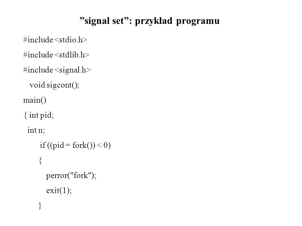 signal set : przykład programu #include void sigcont(); main() { int pid; int n; if ((pid = fork()) < 0) { perror( fork ); exit(1); }