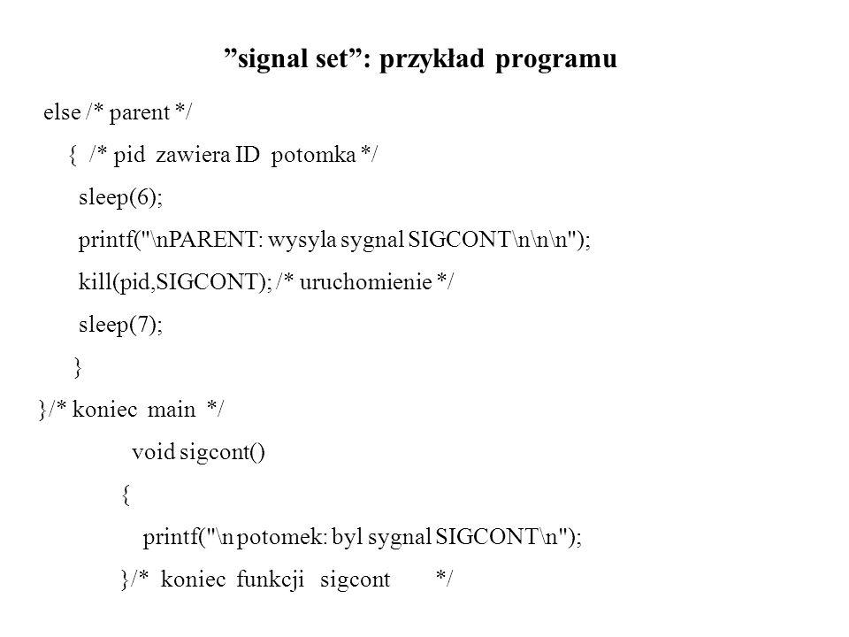 signal set : przykład programu else /* parent */ { /* pid zawiera ID potomka */ sleep(6); printf( \nPARENT: wysyla sygnal SIGCONT\n\n\n ); kill(pid,SIGCONT); /* uruchomienie */ sleep(7); } }/* koniec main */ void sigcont() { printf( \n potomek: byl sygnal SIGCONT\n ); }/* koniec funkcji sigcont */