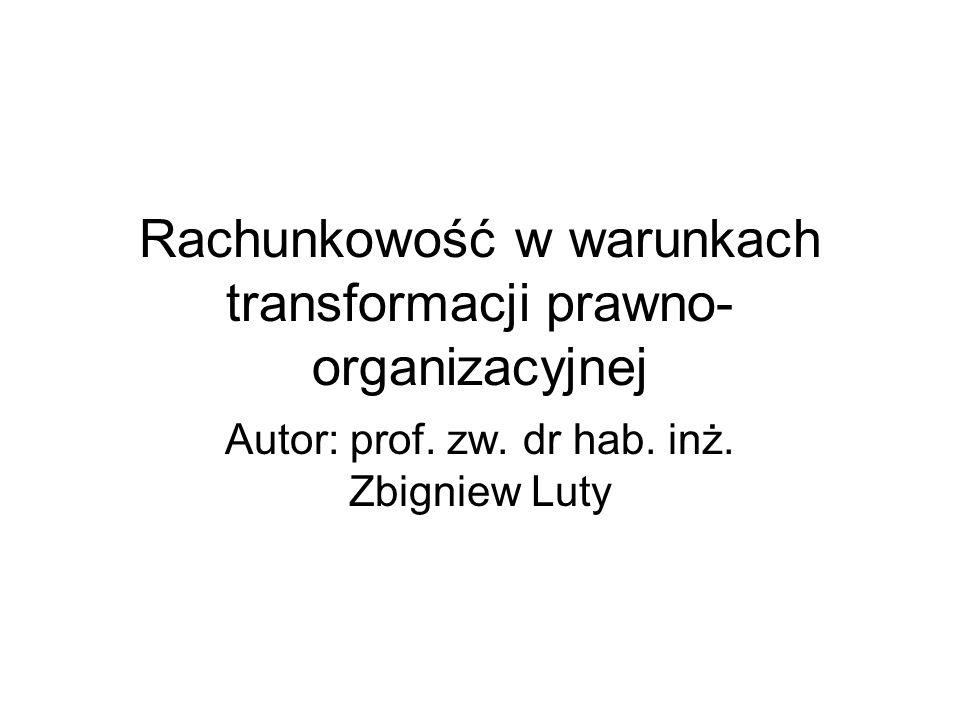 Rachunkowość w warunkach transformacji prawno- organizacyjnej Autor: prof. zw. dr hab. inż. Zbigniew Luty