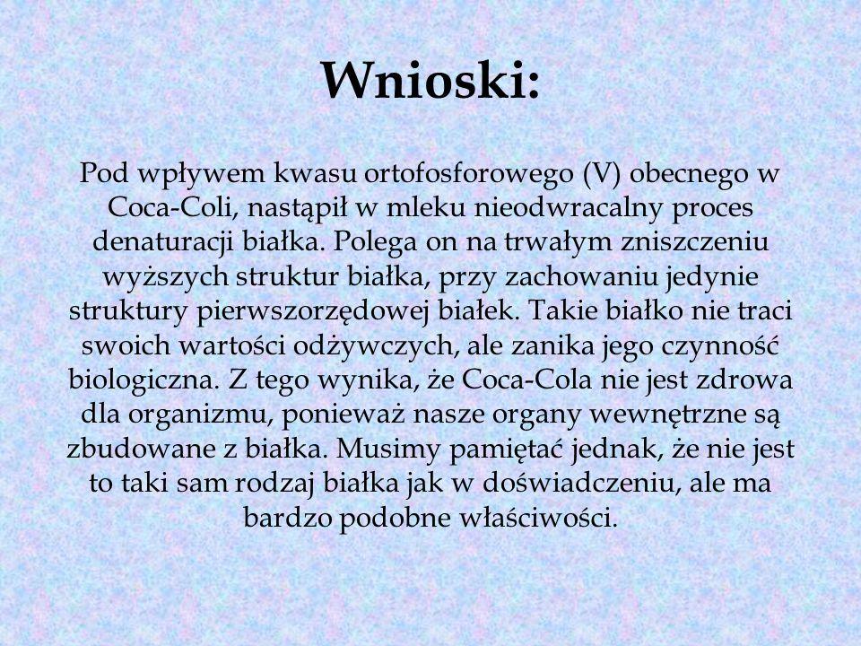Wnioski: Pod wpływem kwasu ortofosforowego (V) obecnego w Coca-Coli, nastąpił w mleku nieodwracalny proces denaturacji białka.